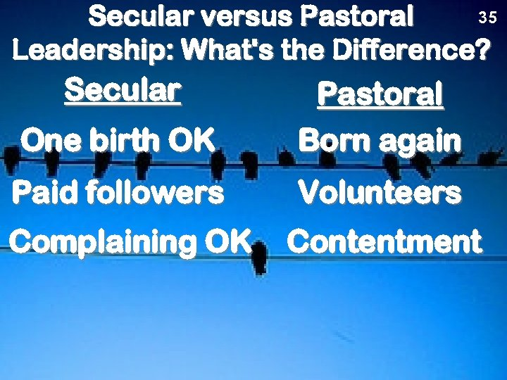 35 Secular versus Pastoral Leadership: What's the Difference? Secular One birth OK Pastoral Born