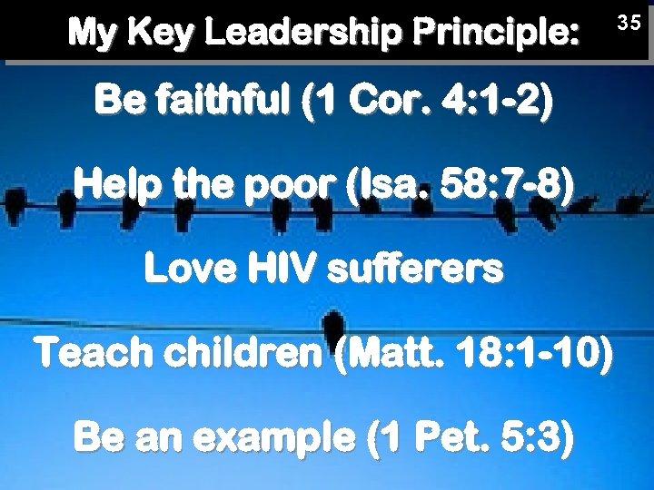 My Key Leadership Principle: Be faithful (1 Cor. 4: 1 -2) Help the poor
