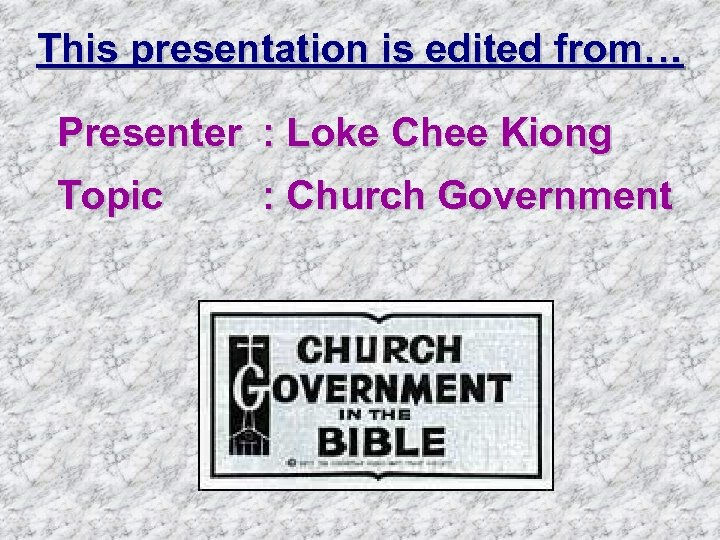 This presentation is edited from… Presenter : Loke Chee Kiong Topic : Church Government