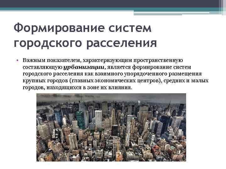 Формирование систем городского расселения • Важным показателем, характеризующим пространственную составляющую урбанизации, является формирование систем