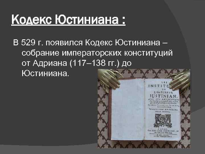 Кодекс Юстиниана : В 529 г. появился Кодекс Юстиниана – собрание императорских конституций от