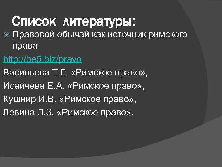 Список литературы: Правовой обычай как источник римского права. http: //be 5. biz/pravo Васильева Т.