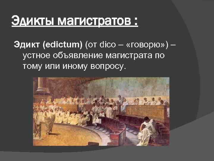 Эдикты магистратов : Эдикт (edictum) (от dico – «говорю» ) – устное объявление магистрата