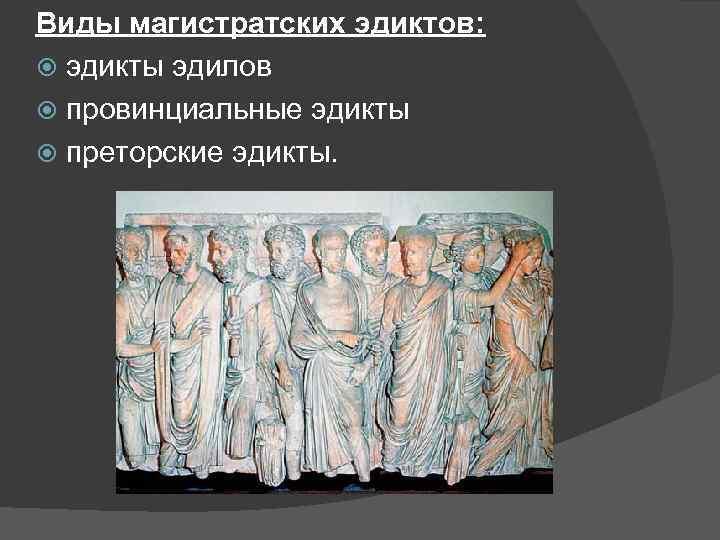 Виды магистратских эдиктов: эдикты эдилов провинциальные эдикты преторские эдикты.