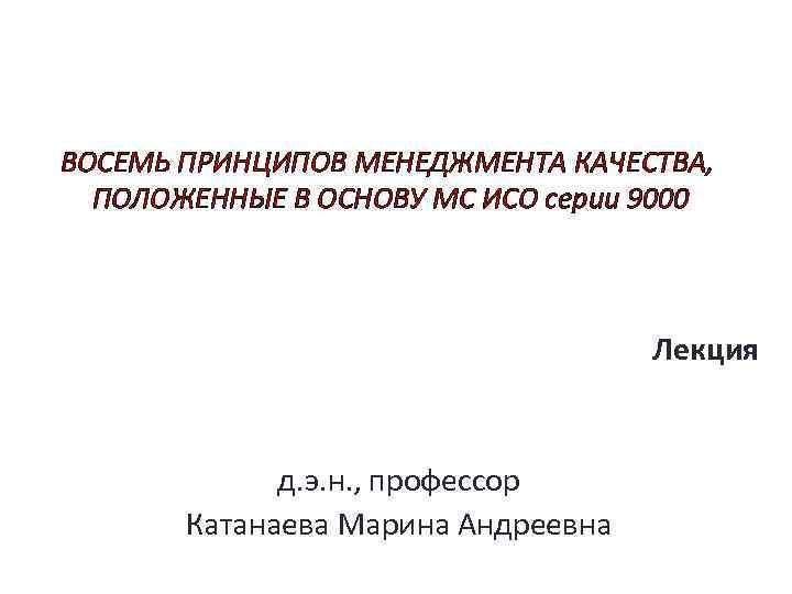 ВОСЕМЬ ПРИНЦИПОВ МЕНЕДЖМЕНТА КАЧЕСТВА, ПОЛОЖЕННЫЕ В ОСНОВУ МС ИСО серии 9000 Лекция д. э.