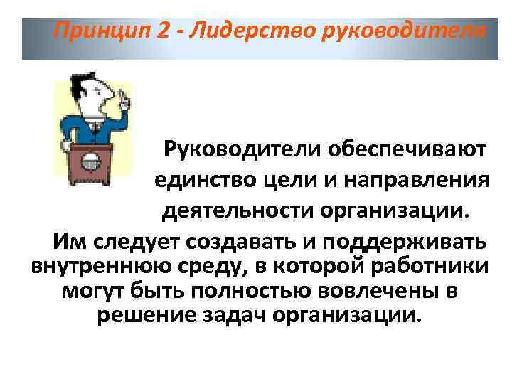 Принцип 2 - Лидерство руководителя Руководители обеспечивают единство цели и направления деятельности организации. Им