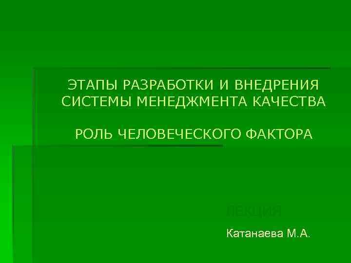 ЭТАПЫ РАЗРАБОТКИ И ВНЕДРЕНИЯ СИСТЕМЫ МЕНЕДЖМЕНТА КАЧЕСТВА РОЛЬ ЧЕЛОВЕЧЕСКОГО ФАКТОРА ЛЕКЦИЯ Катанаева М. А.
