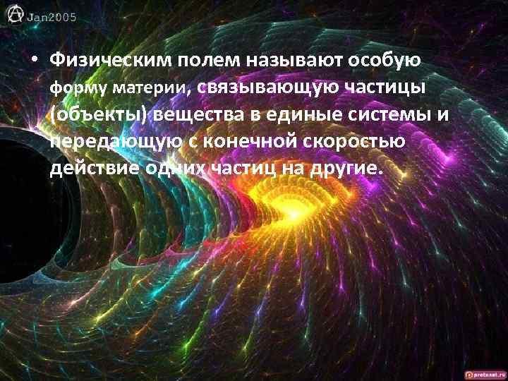 • Физическим полем называют особую форму материи, связывающую частицы (объекты) вещества в единые
