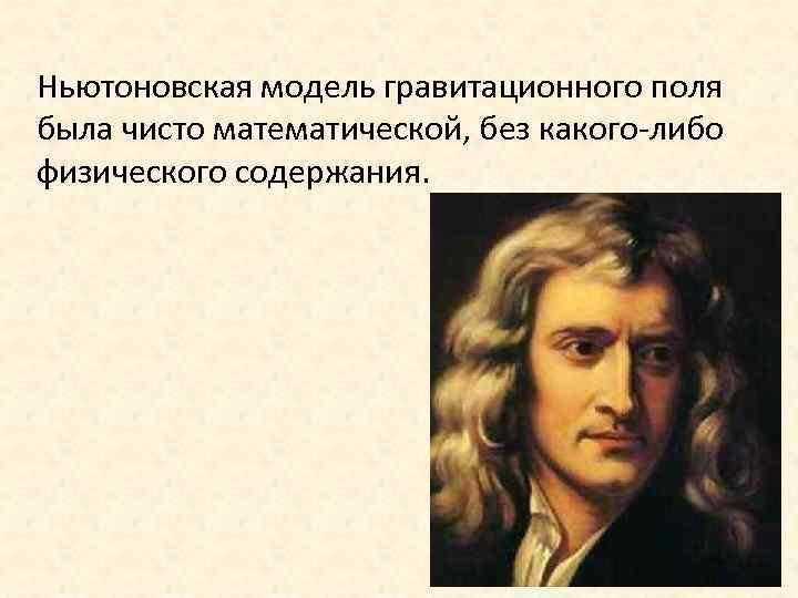 Ньютоновская модель гравитационного поля была чисто математической, без какого-либо физического содержания.