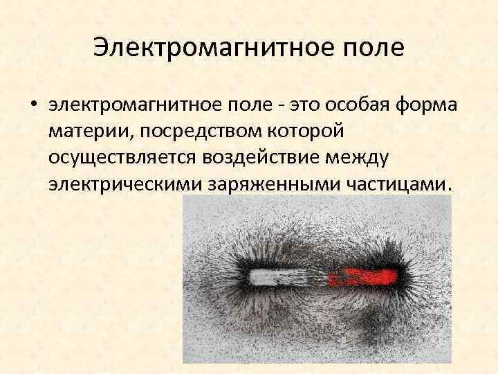 Электромагнитное поле • электромагнитное поле - это особая форма материи, посредством которой осуществляется воздействие