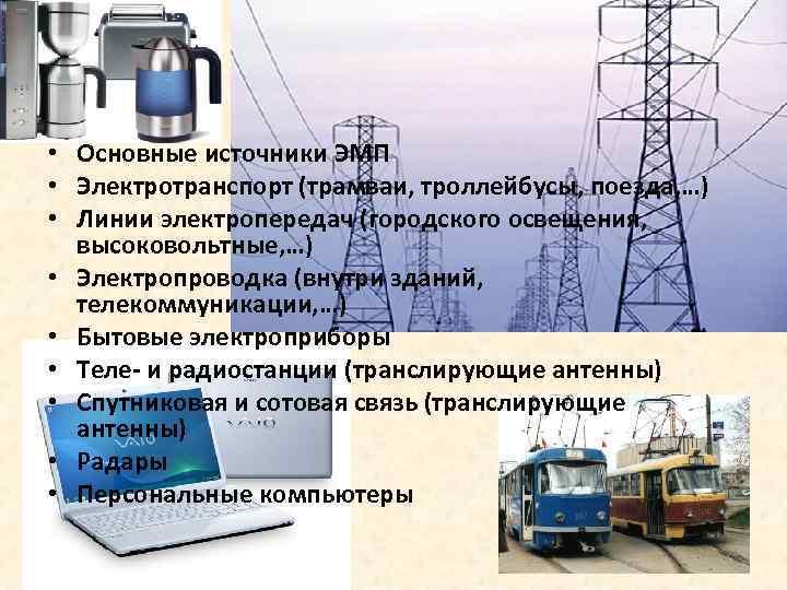 • Основные источники ЭМП • Электротранспорт (трамваи, троллейбусы, поезда, …) • Линии электропередач