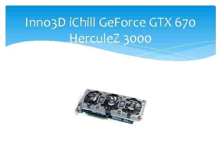 Inno 3 D i. Chill Ge. Force GTX 670 Hercule. Z 3000