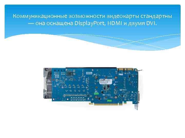 Коммуникационные возможности видеокарты стандартны — она оснащена Display. Port, HDMI и двумя DVI.
