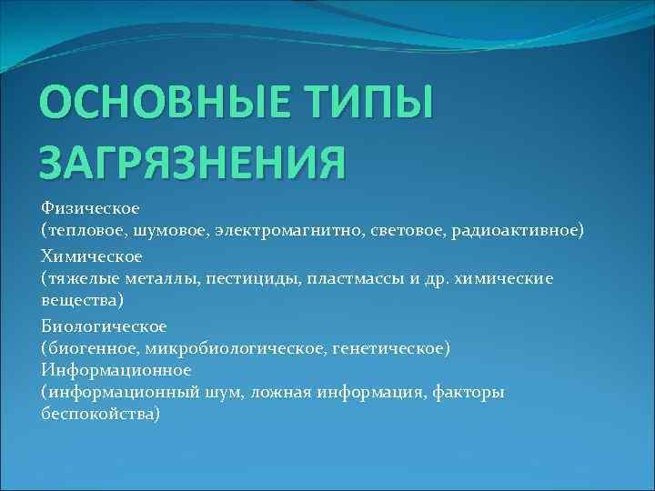 ОСНОВНЫЕ ТИПЫ ЗАГРЯЗНЕНИЯ Физическое (тепловое, шумовое, электромагнитно, световое, радиоактивное) Химическое (тяжелые металлы, пестициды, пластмассы
