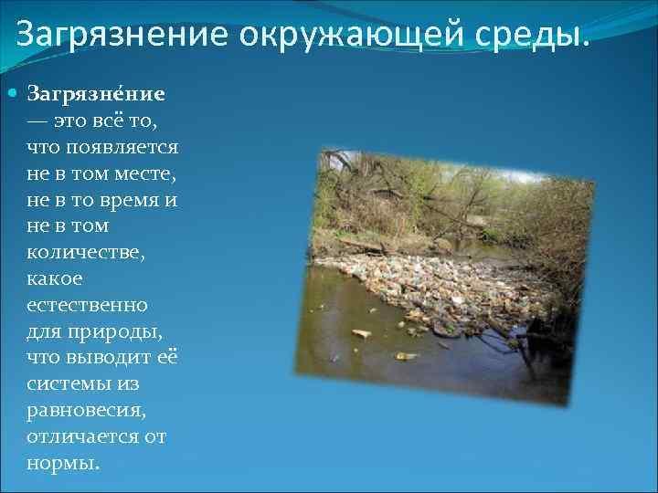 Загрязнение окружающей среды. Загрязне ние — это всё то, что появляется не в том