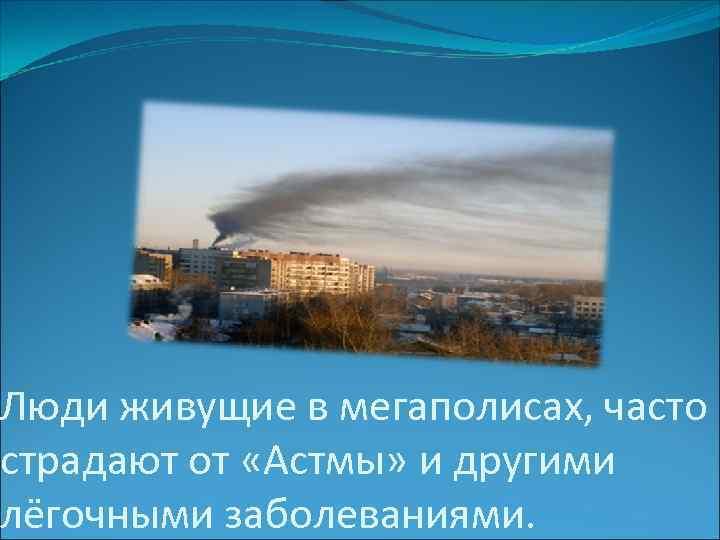 Люди живущие в мегаполисах, часто страдают от «Астмы» и другими лёгочными заболеваниями.
