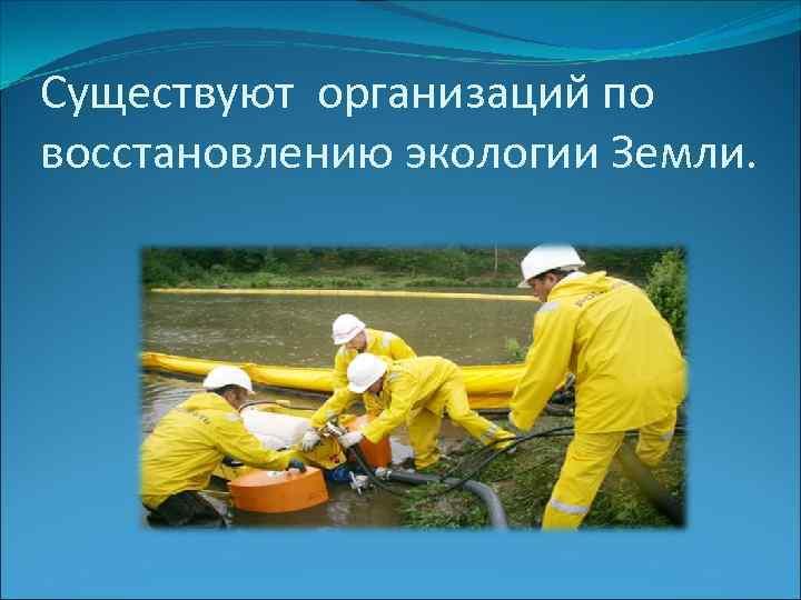 Существуют организаций по восстановлению экологии Земли.