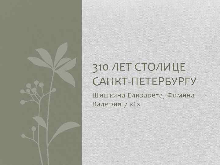 310 ЛЕТ СТОЛИЦЕ САНКТ-ПЕТЕРБУРГУ Шишкина Елизавета, Фомина Валерия 7 «Г»