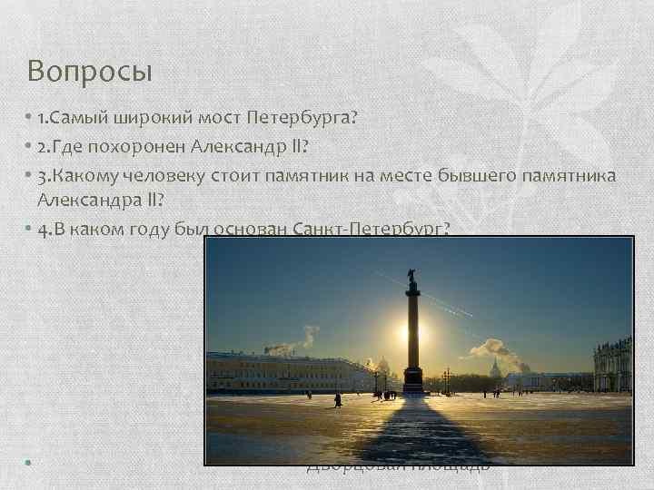 Вопросы • 1. Самый широкий мост Петербурга? • 2. Где похоронен Александр ll? •