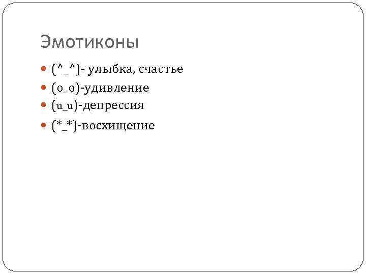 Эмотиконы (^_^)- улыбка, счастье (о_о)-удивление (u_u)-депрессия (*_*)-восхищение