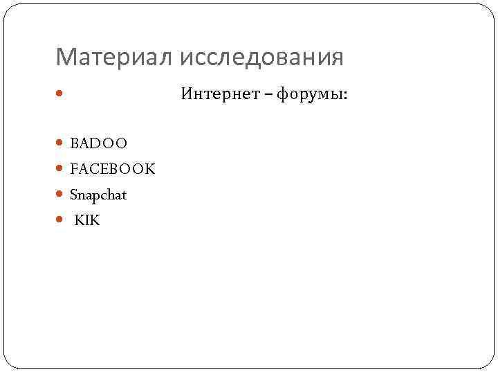 Материал исследования Интернет – форумы: BADOO FACEBOOK Snapchat KIK