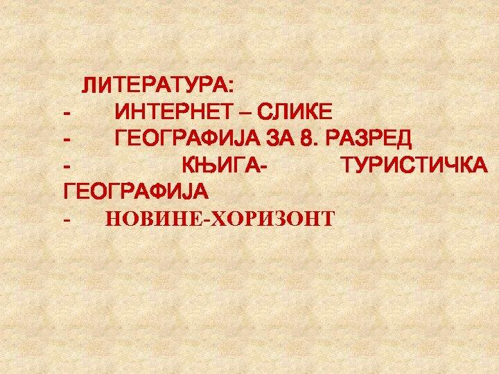 ЛИТЕРАТУРА: - ИНТЕРНЕТ – СЛИКЕ - ГЕОГРАФИЈА ЗА 8. РАЗРЕД - КЊИГАТУРИСТИЧКА ГЕОГРАФИЈА