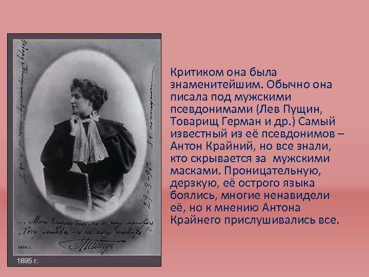 • Критиком она была знаменитейшим. Обычно она писала под мужскими псевдонимами (Лев Пущин,