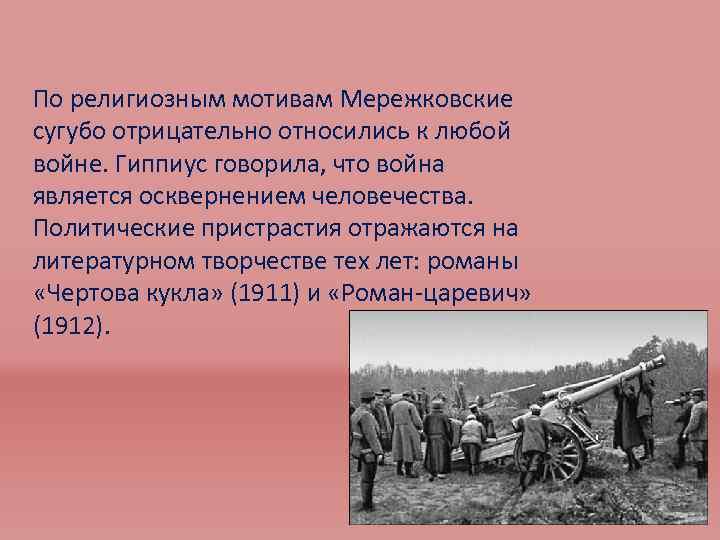 По религиозным мотивам Мережковские сугубо отрицательно относились к любой войне. Гиппиус говорила, что война