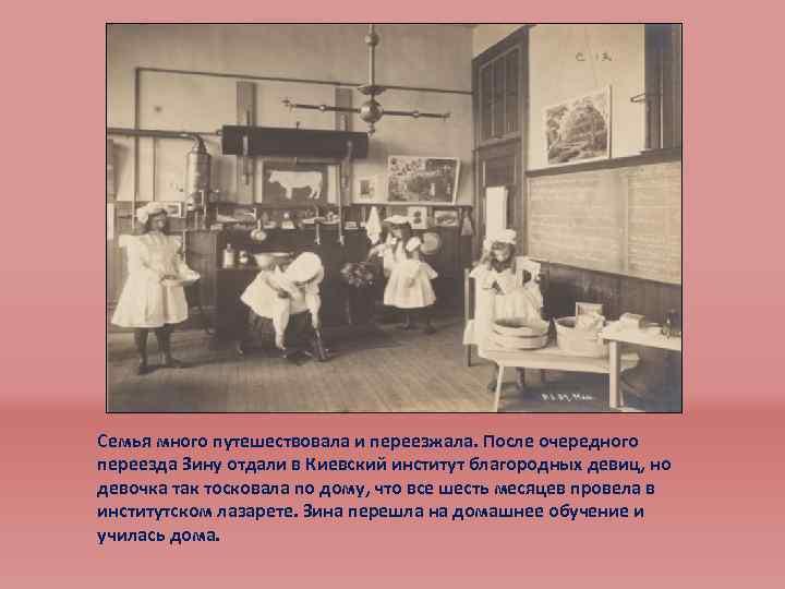 Семья много путешествовала и переезжала. После очередного переезда Зину отдали в Киевский институт благородных