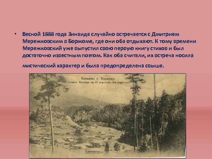 • Весной 1888 года Зинаида случайно встречается с Дмитрием Мережковским в Боржоме, где