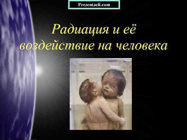 Prezentacii. com Радиация и её воздействие на человека