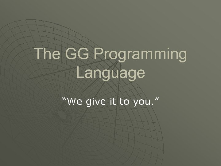 """The GG Programming Language """"We give it to you. """""""