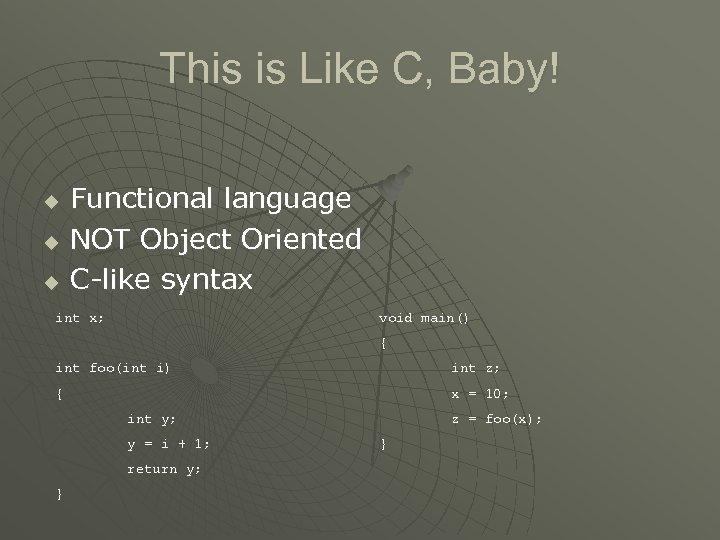 This is Like C, Baby! u u u Functional language NOT Object Oriented C-like