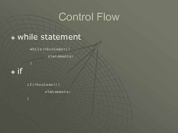 Control Flow u while statement while(<boolean>){ statements; } u if if(<boolean>){ statements; }