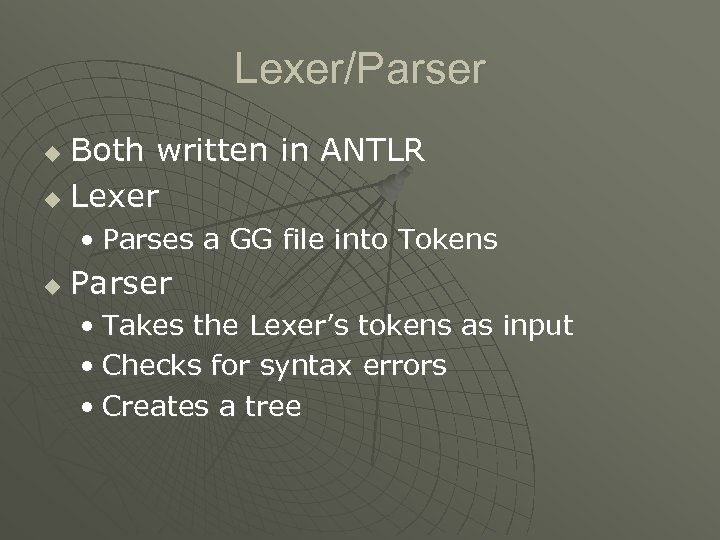 Lexer/Parser Both written in ANTLR u Lexer u • Parses a GG file into