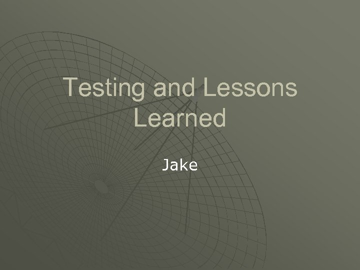 Testing and Lessons Learned Jake
