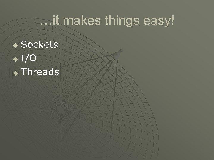 …it makes things easy! Sockets u I/O u Threads u