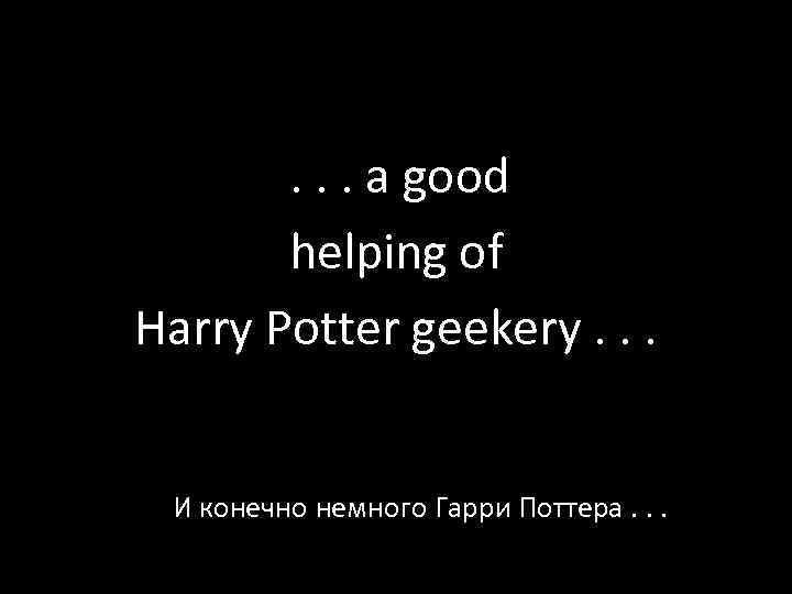 . . . a good helping of Harry Potter geekery. . . И конечно