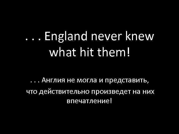 . . . England never knew what hit them!. . . Англия не могла