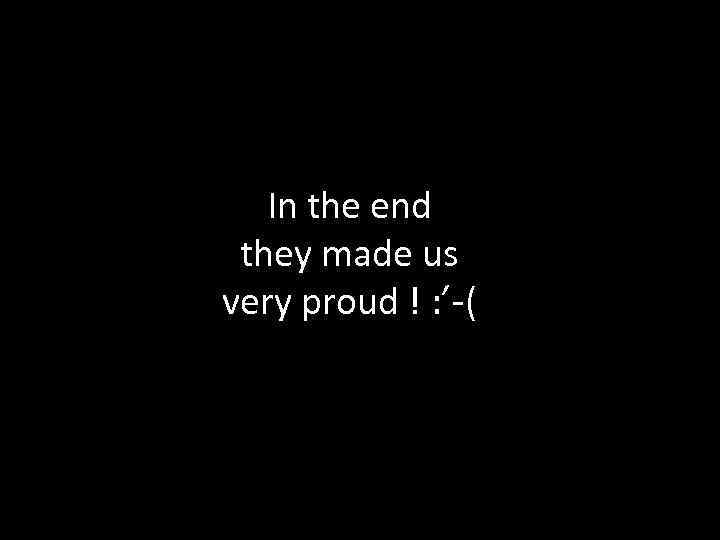 In the end they made us very proud ! : '-(