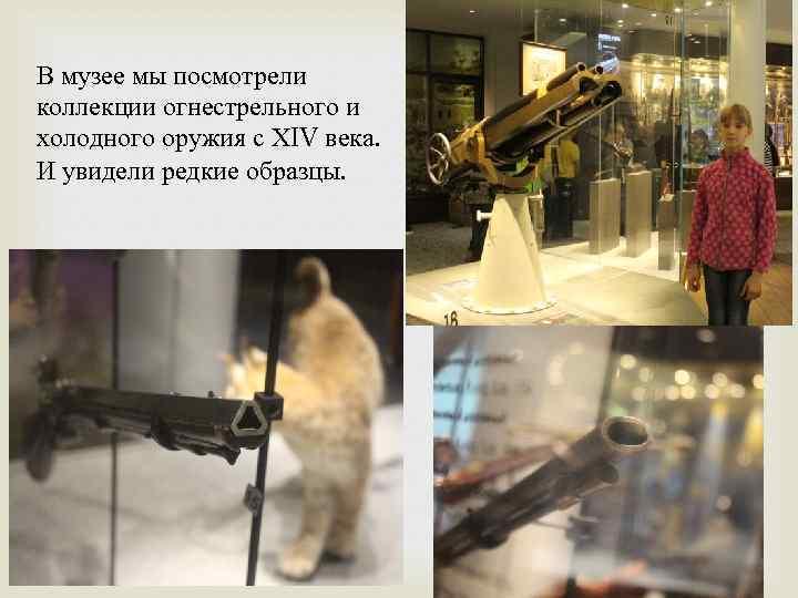 В музее мы посмотрели коллекции огнестрельного и холодного оружия с ХIV века. И увидели