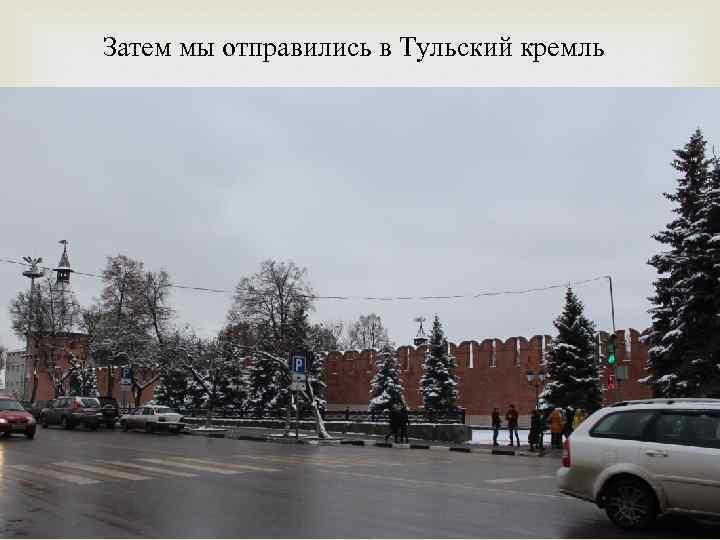 Затем мы отправились в Тульский кремль