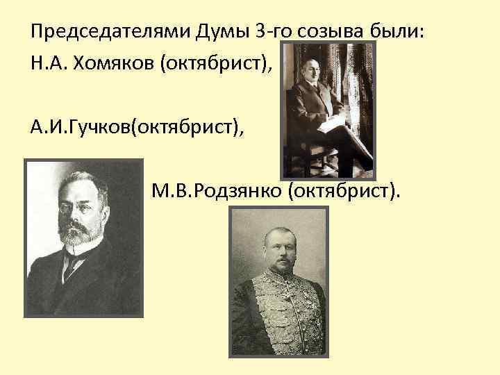 Председателями Думы 3 -го созыва были: Н. А. Хомяков (октябрист), А. И. Гучков(октябрист), М.