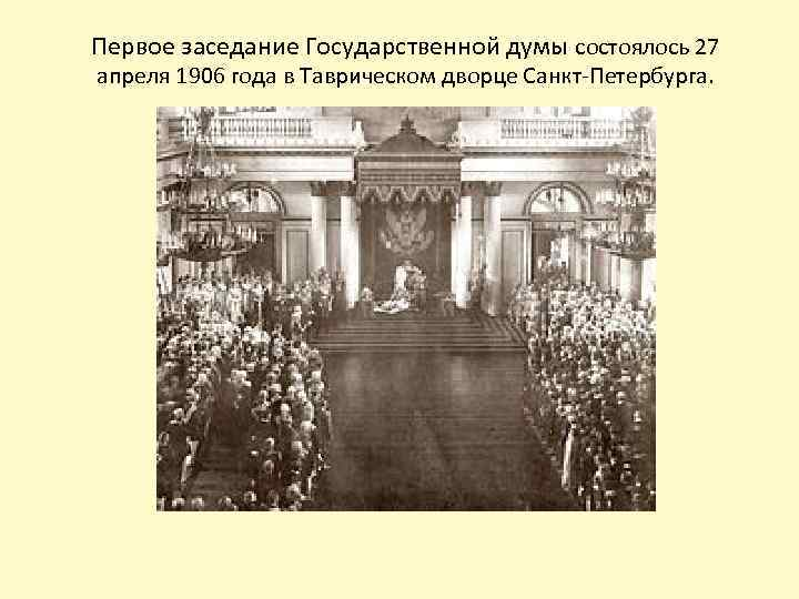 Первое заседание Государственной думы состоялось 27 апреля 1906 года в Таврическом дворце Санкт-Петербурга.