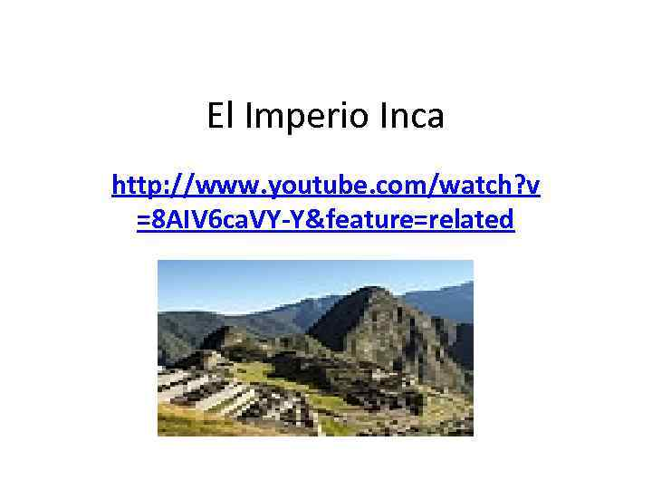 El Imperio Inca http: //www. youtube. com/watch? v =8 AIV 6 ca. VY-Y&feature=related