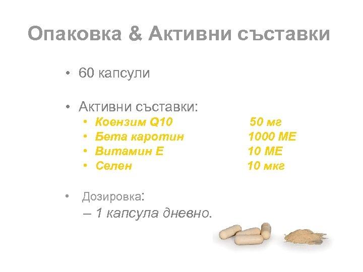 Опаковка & Активни съставки • 60 капсули • Активни съставки: • • • Коензим