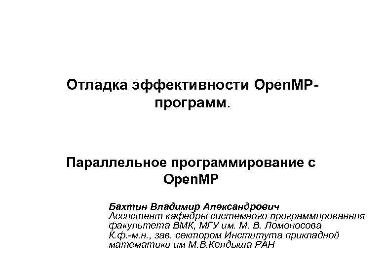 Отладка эффективности Open. MPпрограмм. Параллельное программирование с Open. MP Бахтин Владимир Александрович Ассистент кафедры