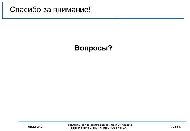 Спасибо за внимание! Вопросы? Москва, 2010 г. Параллельное программирование с Open. MP: Отладка эффективности