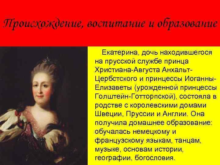 Происхождение, воспитание и образование Екатерина, дочь находившегося на прусской службе принца Христиана-Августа Анхальт. Цербстского