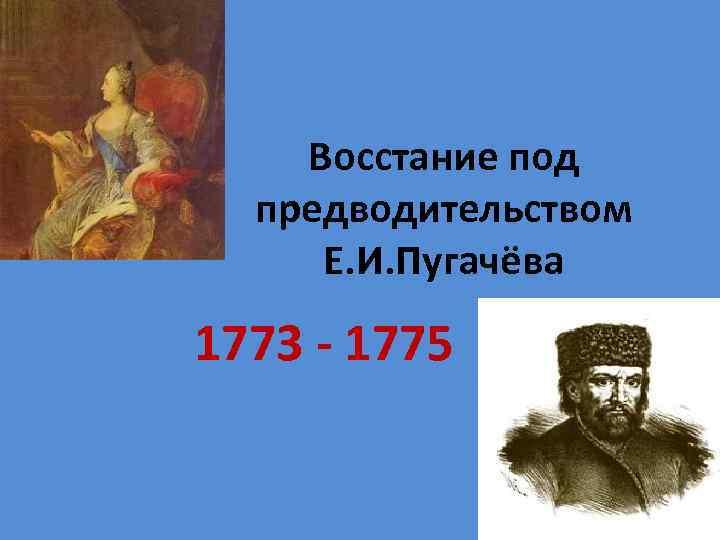 Восстание под предводительством Е. И. Пугачёва 1773 - 1775